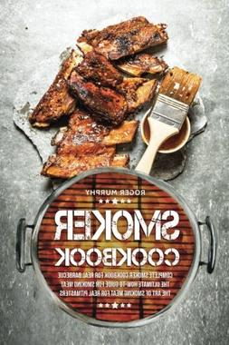 Smoker Cookbook: Complete Smoker Cookbook for Real Barbecue,